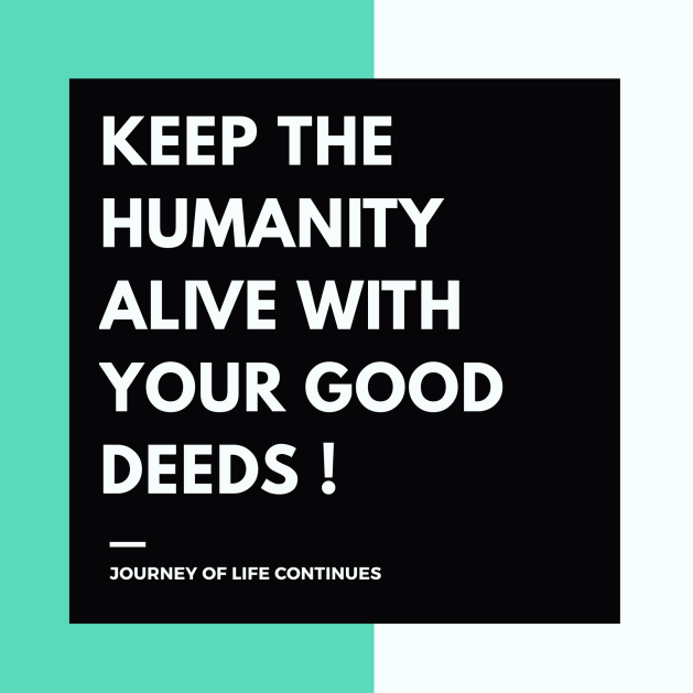 JOURNEY OF LIFE CONTINUES, quotes , good deeds quotes , daily quotes , humanity quotes